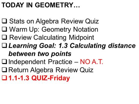 TODAY IN GEOMETRY…  Stats on Algebra Review Quiz  Warm Up: Geometry Notation  Review Calculating Midpoint  Learning Goal: 1.3 Calculating distance.