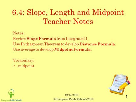 12/14/2010 ©Evergreen Public Schools 2010 1 6.4: Slope, Length and Midpoint Teacher Notes Notes: Review Slope Formula from Integrated 1. Use Pythagorean.