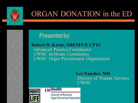ORGAN DONATION in the ED Presented by: Robert D. Kerns, NREMT-P, CPTC Advanced Practice Coordinator UWHC In-House Coordinator UWHC Organ Procurement Organization.