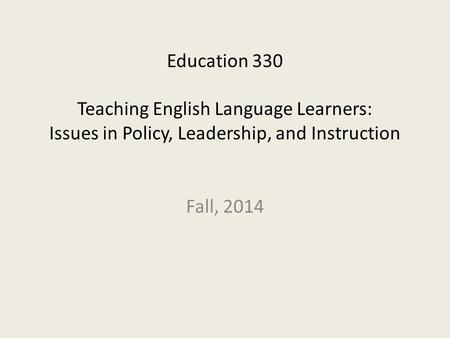 Education 330 Teaching English Language Learners: Issues in Policy, Leadership, and Instruction Fall, 2014.