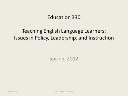 Education 330 Teaching English Language Learners: Issues in Policy, Leadership, and Instruction 3/27/2011ASCD: San Francisco Spring, 2012.
