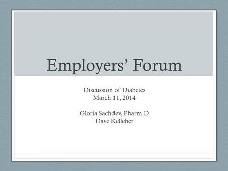 Employers' Forum Discussion of Diabetes March 11, 2014 Gloria Sachdev, Pharm.D Dave Kelleher.