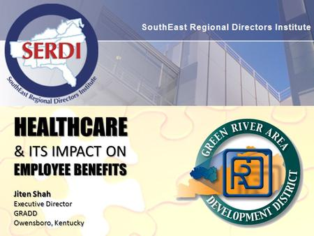 HEALTHCARE & ITS IMPACT ON EMPLOYEE BENEFITS Jiten Shah Executive Director GRADD Owensboro, Kentucky.