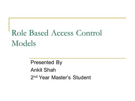 Role Based Access Control Models Presented By Ankit Shah 2 nd Year Master's Student.