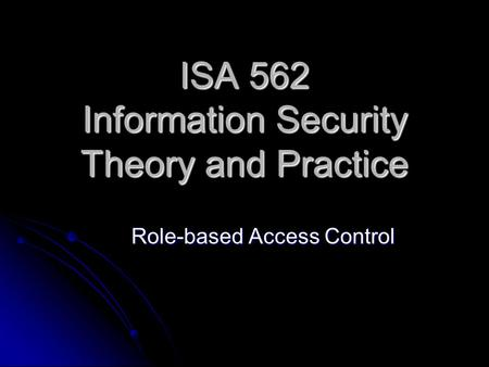 ISA 562 Information Security Theory and Practice Role-based Access Control.