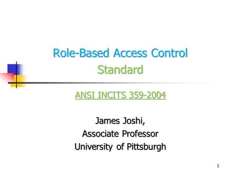 1 Role-Based Access Control Standard ANSI INCITS 359-2004 James Joshi, Associate Professor University of Pittsburgh.