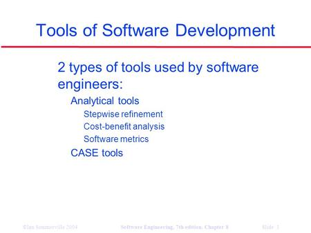 ©Ian Sommerville 2004Software Engineering, 7th edition. Chapter 8 Slide 1 Tools of Software Development l 2 types of tools used by software engineers: