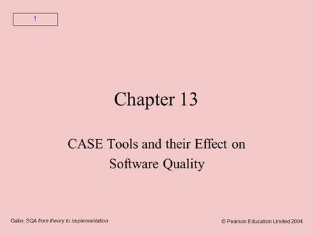 Galin, SQA from theory to implementation © Pearson Education Limited 2004 1 Chapter 13 CASE Tools and their Effect on Software Quality.