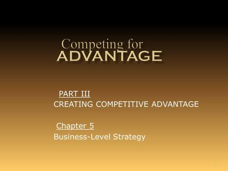 1 Chapter 5 Business-Level Strategy PART III CREATING COMPETITIVE ADVANTAGE.