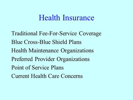 Health Insurance Traditional Fee-For-Service Coverage Blue Cross-Blue Shield Plans Health Maintenance Organizations Preferred Provider Organizations Point.
