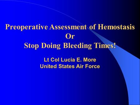 Preoperative Assessment of Hemostasis Or Stop Doing Bleeding Times! Lt Col Lucia E. More United States Air Force.