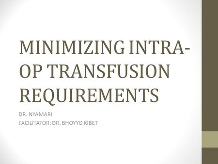 MINIMIZING INTRA- OP TRANSFUSION REQUIREMENTS DR. NYAMARI FACILITATOR: DR. BHOYYO KIBET.