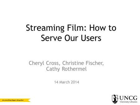 Streaming Film: How to Serve Our Users Cheryl Cross, Christine Fischer, Cathy Rothermel 14 March 2014.