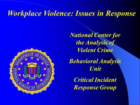 National Center for the Analysis of Violent Crime Behavioral Analysis Unit Critical Incident Response Group Workplace Violence: Issues in Response.