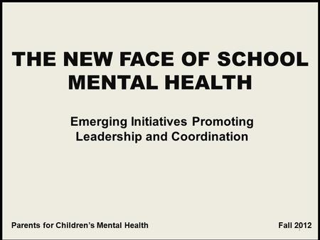 1 THE NEW FACE OF SCHOOL MENTAL HEALTH Emerging Initiatives Promoting Leadership and Coordination Parents for Children's Mental Health Fall 2012.