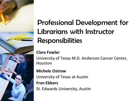 Professional Development for Librarians with Instructor Responsibilities Clara Fowler University of Texas M.D. Anderson Cancer Center, Houston Michele.