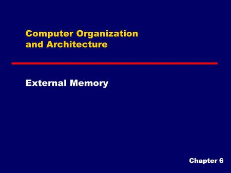 Computer Organization and Architecture External Memory Chapter 6.