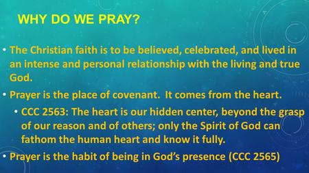 WHY DO WE PRAY? The Christian faith is to be believed, celebrated, and lived in an intense and personal relationship with the living and true God. Prayer.
