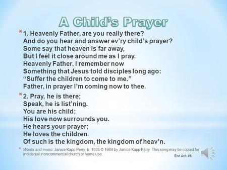 * 1. Heavenly Father, are you really there? And do you hear and answer ev'ry child's prayer? Some say that heaven is far away, But I feel it close around.