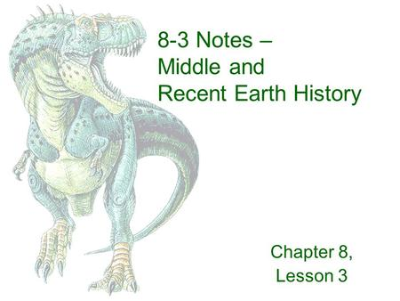 8-3 Notes – Middle and Recent Earth History Chapter 8, Lesson 3.