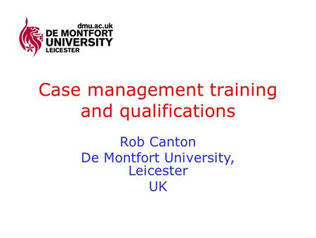 Case management training and qualifications Rob Canton De Montfort University, Leicester UK.