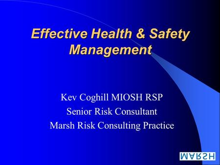 Effective Health & Safety Management Kev Coghill MIOSH RSP Senior Risk Consultant Marsh Risk Consulting Practice.
