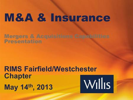 M&A & Insurance Mergers & Acquisitions Capabilities Presentation RIMS Fairfield/Westchester Chapter May 14 th, 2013.