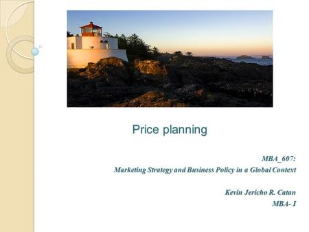 Price planning MBA_607: Marketing Strategy and Business Policy in a Global Context Kevin Jericho R. Catan MBA- I.