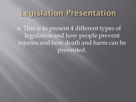  This is to present 4 different types of legislation and how people prevent injuries and how death and harm can be prevented.