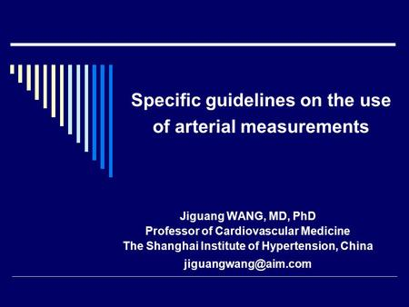 Specific guidelines on the use of arterial measurements Jiguang WANG, MD, PhD Professor of Cardiovascular Medicine The Shanghai Institute of Hypertension,