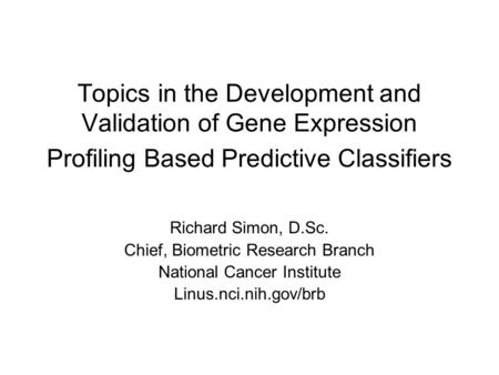 Topics in the Development and Validation of Gene Expression Profiling Based Predictive Classifiers Richard Simon, D.Sc. Chief, Biometric Research Branch.