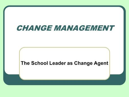 CHANGE MANAGEMENT The School Leader as Change Agent.