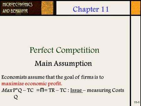 Perfect Competition 11-1 Chapter 11 Main Assumption Economists assume that the goal of firms is to maximize economic profit. Max P*Q – TC = Π = TR – TC.