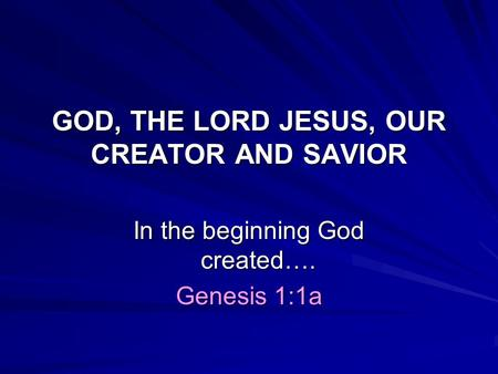 GOD, THE LORD JESUS, OUR CREATOR AND SAVIOR In the beginning God created…. Genesis 1:1a.