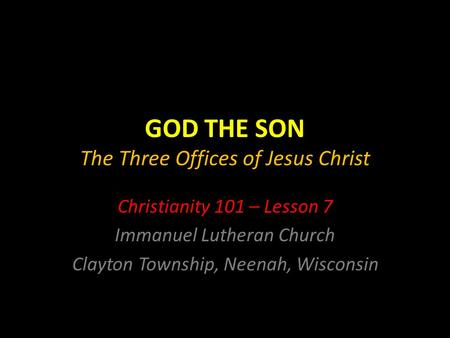 GOD THE SON The Three Offices of Jesus Christ Christianity 101 – Lesson 7 Immanuel Lutheran Church Clayton Township, Neenah, Wisconsin.