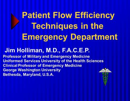 Patient Flow Efficiency Techniques in the Emergency Department Jim Holliman, M.D., F.A.C.E.P. Professor of Military and Emergency Medicine Uniformed Services.