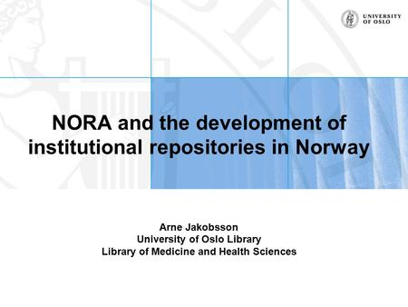 NORA and the development of institutional repositories in Norway Arne Jakobsson University of Oslo Library Library of Medicine and Health Sciences.