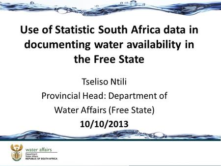 Use of Statistic South Africa data in documenting water availability in the Free State Tseliso Ntili Provincial Head: Department of Water Affairs (Free.