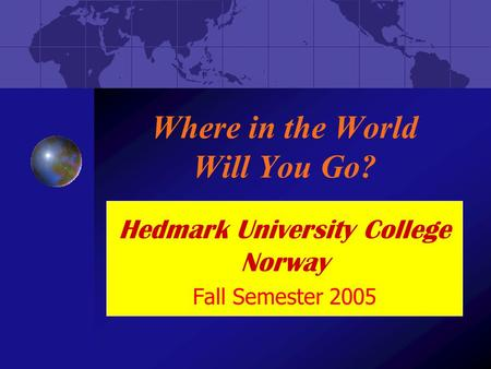 Where in the World Will You Go? Hedmark University College Norway Fall Semester 2005.