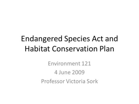 Endangered <strong>Species</strong> Act and Habitat <strong>Conservation</strong> Plan Environment 121 4 June 2009 Professor Victoria Sork.