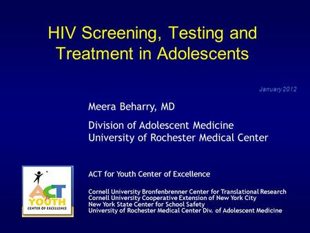 HIV Screening, Testing and Treatment in Adolescents January 2012 Meera Beharry, MD Division of Adolescent Medicine University of Rochester Medical Center.