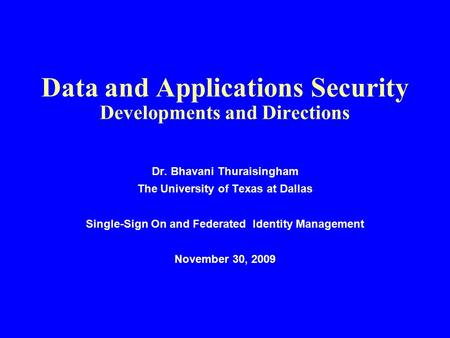 Data and Applications Security Developments and Directions Dr. Bhavani Thuraisingham The University of Texas at Dallas Single-Sign On and Federated Identity.