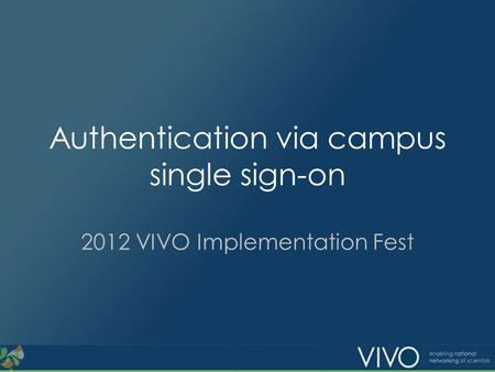 Authentication via campus single sign-on 2012 VIVO Implementation Fest.