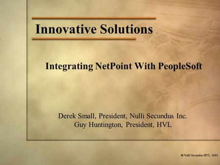  Nulli Secundus/HVL 2001 Innovative Solutions Integrating NetPoint With PeopleSoft Derek Small, President, Nulli Secundus Inc. Guy Huntington, President,