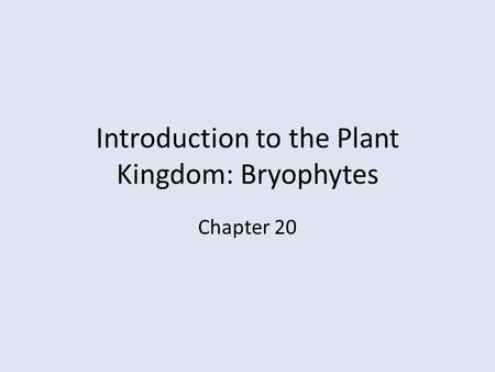 Introduction to the Plant Kingdom: Bryophytes Chapter 20.