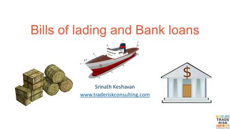 Bills of lading and Bank loans Srinath Keshavan www.traderiskconsulting.com.