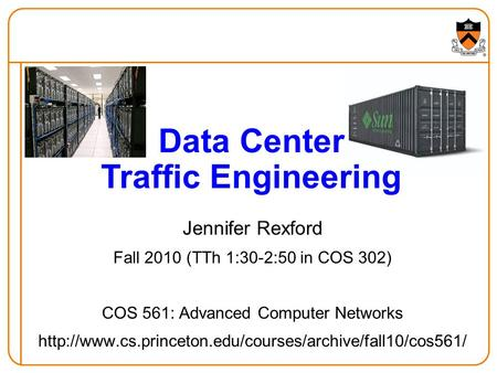 Jennifer Rexford Fall 2010 (TTh 1:30-2:50 in COS 302) COS 561: Advanced Computer Networks  Data.