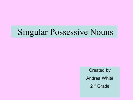 Singular Possessive Nouns Created by Andrea White 2 nd Grade.
