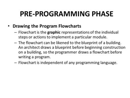 PRE-PROGRAMMING PHASE Drawing the Program Flowcharts – Flowchart is the graphic representations of the individual steps or actions to implement a particular.