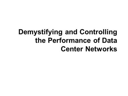 Demystifying and Controlling the Performance of Data Center Networks.